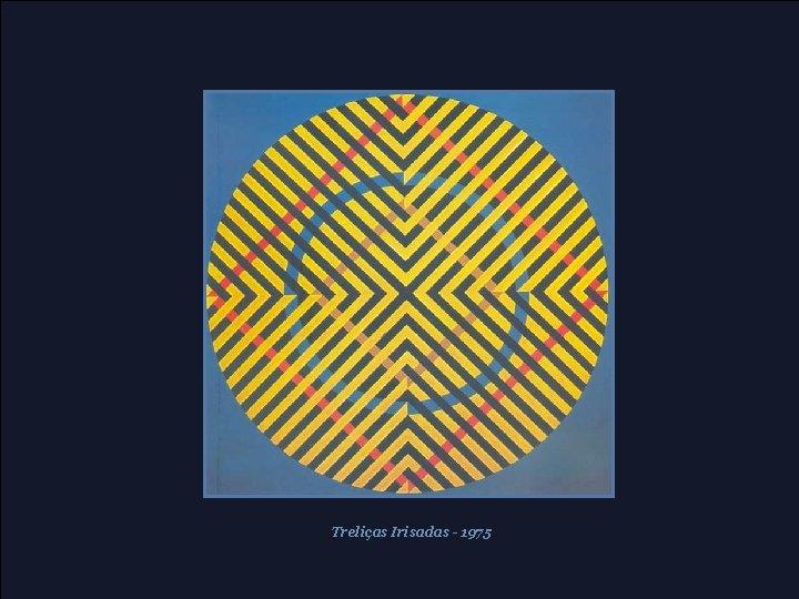 Treliças Irisadas - 1975