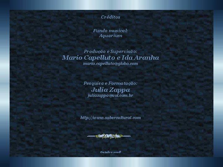 Créditos Fundo musical: Aquarium Produção e Supervisão: Mario Capelluto e Ida Aranha mario. capelluto@globo.