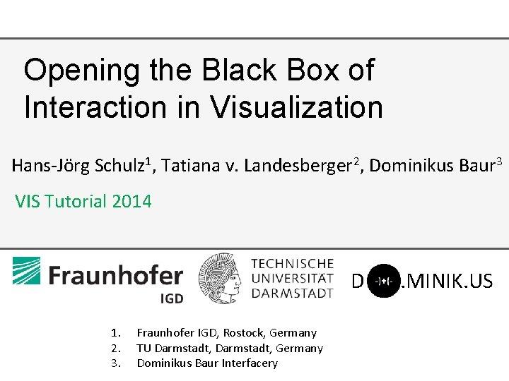 Opening the Black Box of Interaction in Visualization Hans-Jörg Schulz 1, Tatiana v. Landesberger