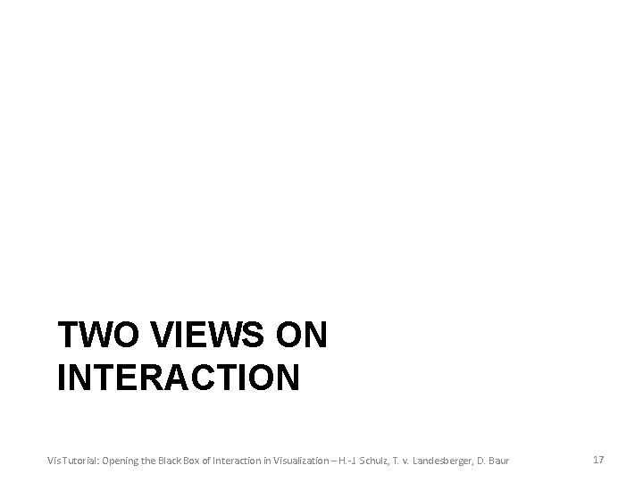 TWO VIEWS ON INTERACTION Vis Tutorial: Opening the Black Box of Interaction in Visualization