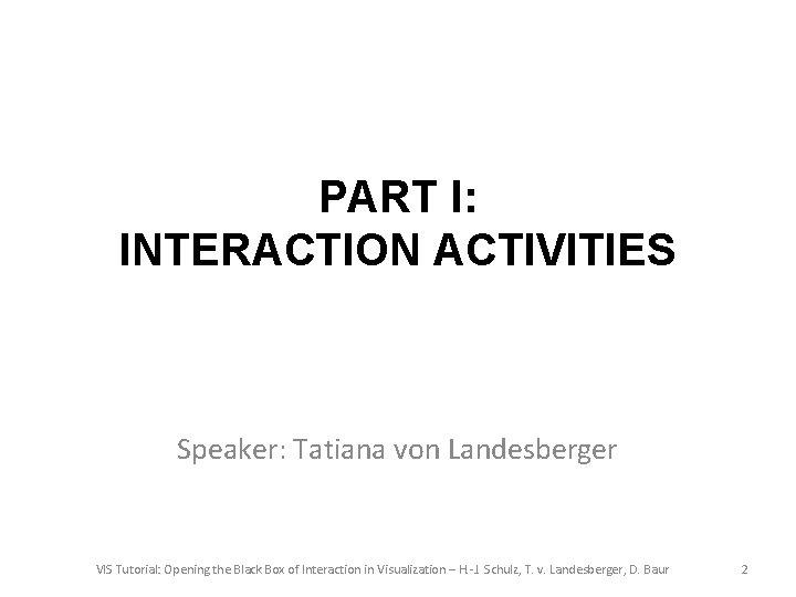 PART I: INTERACTION ACTIVITIES Speaker: Tatiana von Landesberger VIS Tutorial: Opening the Black Box
