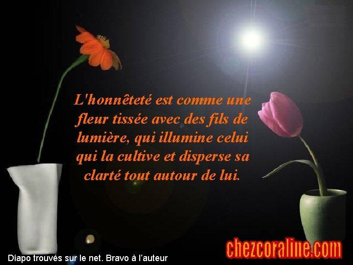 L'honnêteté est comme une fleur tissée avec des fils de lumière, qui illumine celui