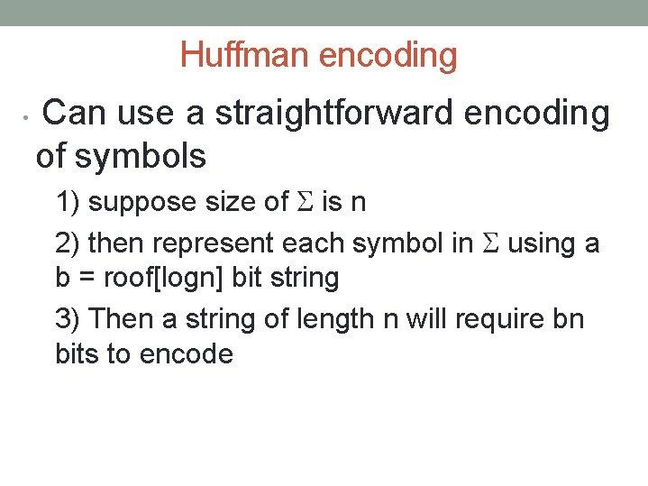 Huffman encoding • Can use a straightforward encoding of symbols 1) suppose size of