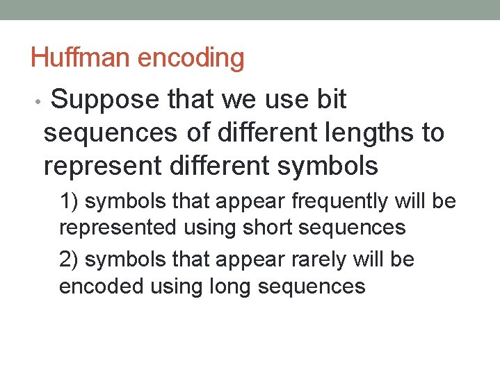 Huffman encoding • Suppose that we use bit sequences of different lengths to represent
