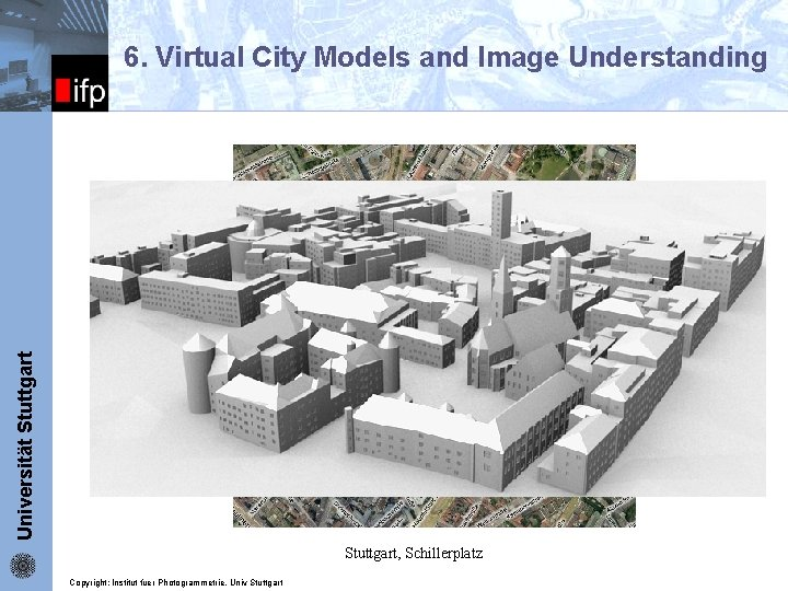6. Virtual City Models and Image Understanding Universität Stuttgart ifp Stuttgart, Schillerplatz Copyright: Institut