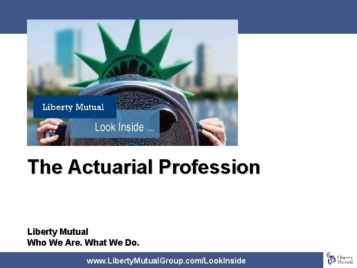 The Actuarial Profession Liberty Mutual Who We Are. What We Do. www. Liberty. Mutual.