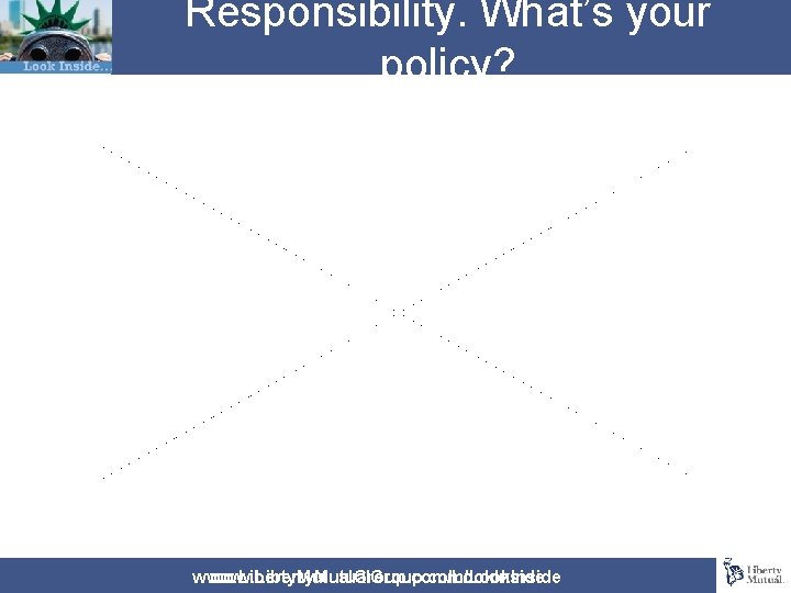 Responsibility. What's your policy? www. Liberty. Mutual. Group. com/Look. Inside