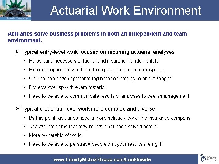 Actuarial Work Environment Actuaries solve business problems in both an independent and team environment.