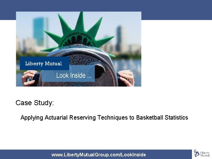 Case Study: Applying Actuarial Reserving Techniques to Basketball Statistics www. Liberty. Mutual. Group. com/Look.