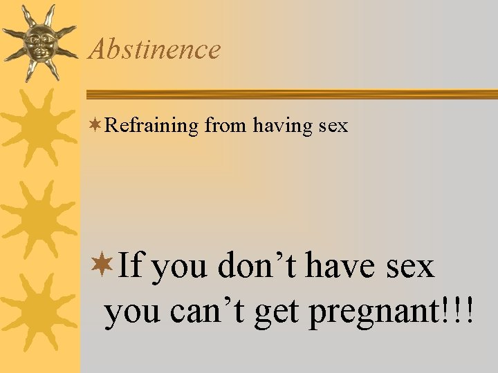 Abstinence ¬Refraining from having sex ¬If you don't have sex you can't get pregnant!!!