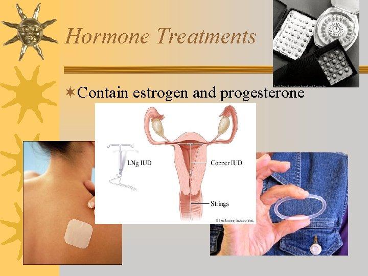 Hormone Treatments ¬Contain estrogen and progesterone