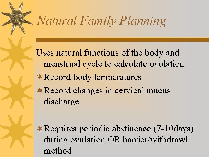 Natural Family Planning Uses natural functions of the body and menstrual cycle to calculate