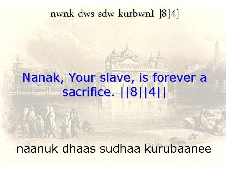 nwnk dws sdw kurbwn. I ]8]4] Nanak, Your slave, is forever a sacrifice.   8  4  