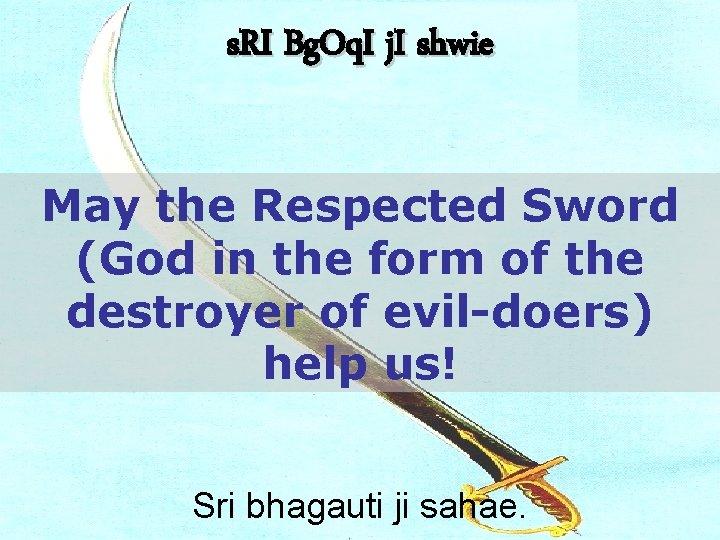 s. RI Bg. Oq. I j. I shwie May the Respected Sword (God in