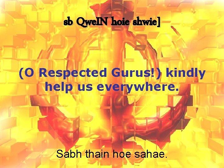 sb Qwe. IN hoie shwie] (O Respected Gurus!) kindly help us everywhere. Sabh thain