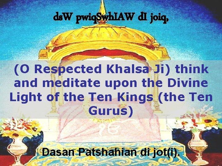 ds. W pwiq. Swh. IAW d. I joiq, (O Respected Khalsa Ji) think and