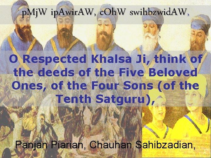 p. Mj. W ip. Awir. AW, c. Oh. W swihbzwid. AW, O Respected Khalsa