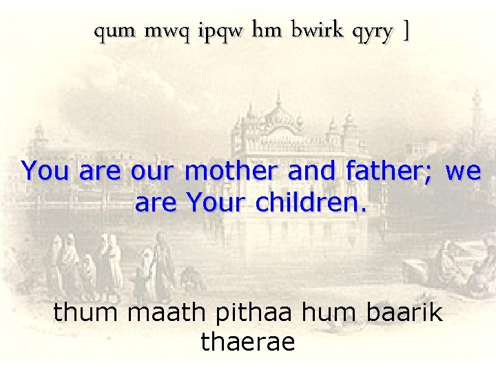 qum mwq ipqw hm bwirk qyry ] You are our mother and father; we