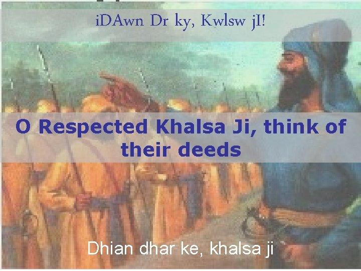 i. DAwn Dr ky, Kwlsw j. I! O Respected Khalsa Ji, think of their