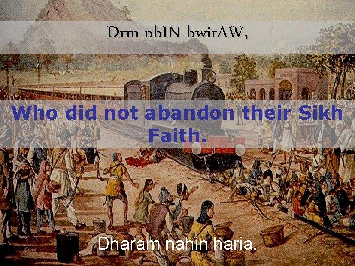Drm nh. IN hwir. AW, Who did not abandon their Sikh Faith. Dharam nahin