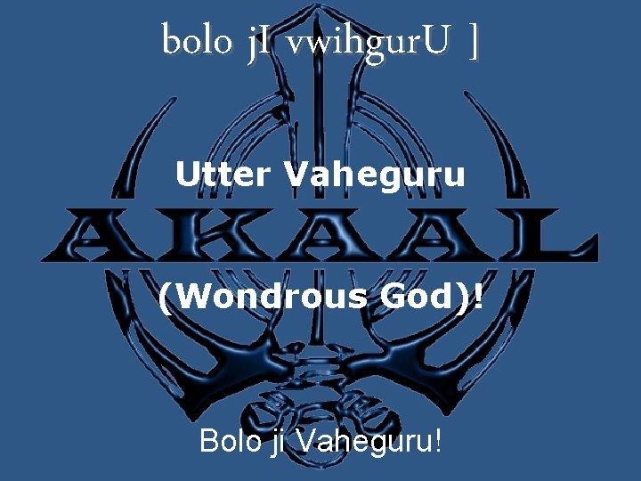bolo j. I vwihgur. U ] Utter Vaheguru (Wondrous God)! Bolo ji Vaheguru!
