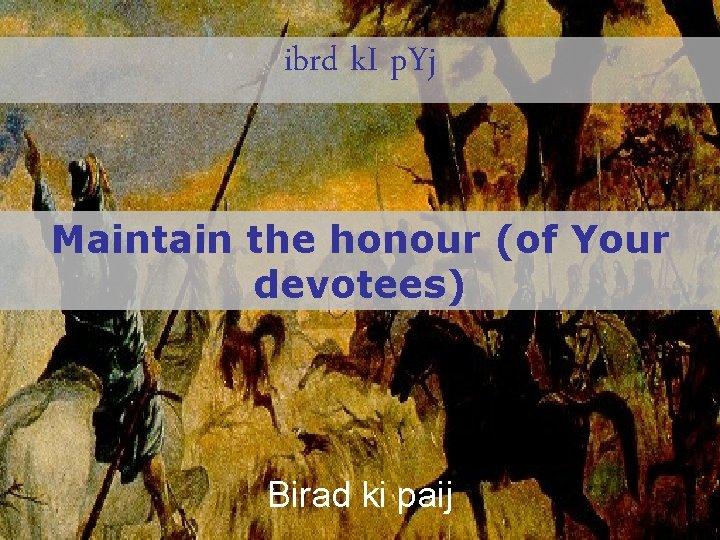 ibrd k. I p. Yj Maintain the honour (of Your devotees) Birad ki paij