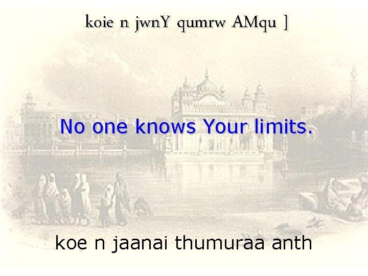 koie n jwn. Y qumrw AMqu ] No one knows Your limits. koe n