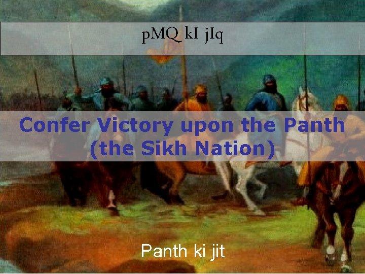 p. MQ k. I j. Iq Confer Victory upon the Panth (the Sikh Nation)