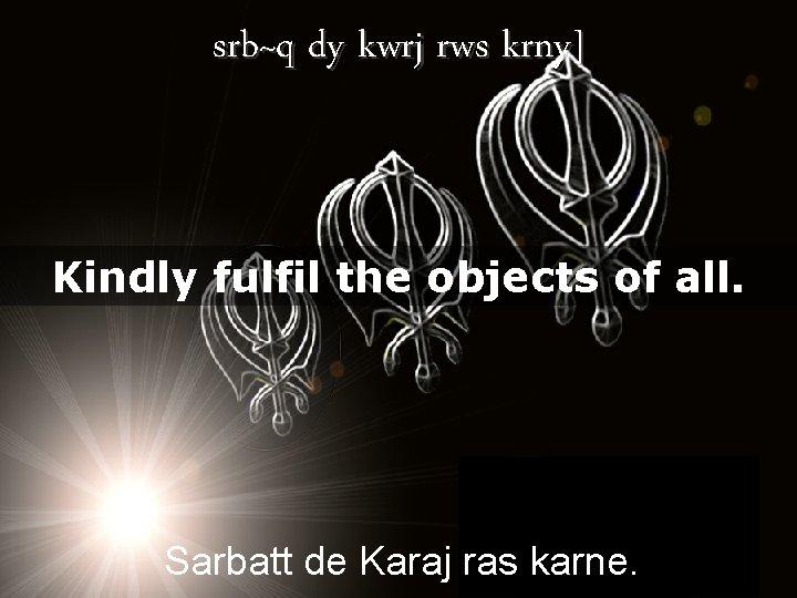 srb~q dy kwrj rws krny] Kindly fulfil the objects of all. Sarbatt de Karaj