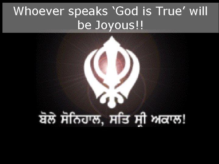 Whoever speaks 'God is True' will be Joyous!!