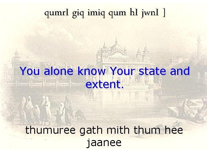 qumr. I giq imiq qum h. I jwn. I ] You alone know Your