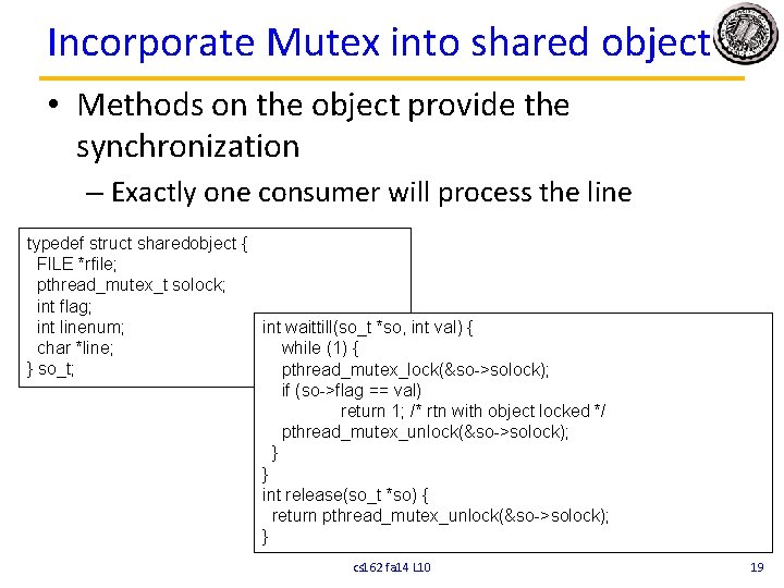 Incorporate Mutex into shared object • Methods on the object provide the synchronization –