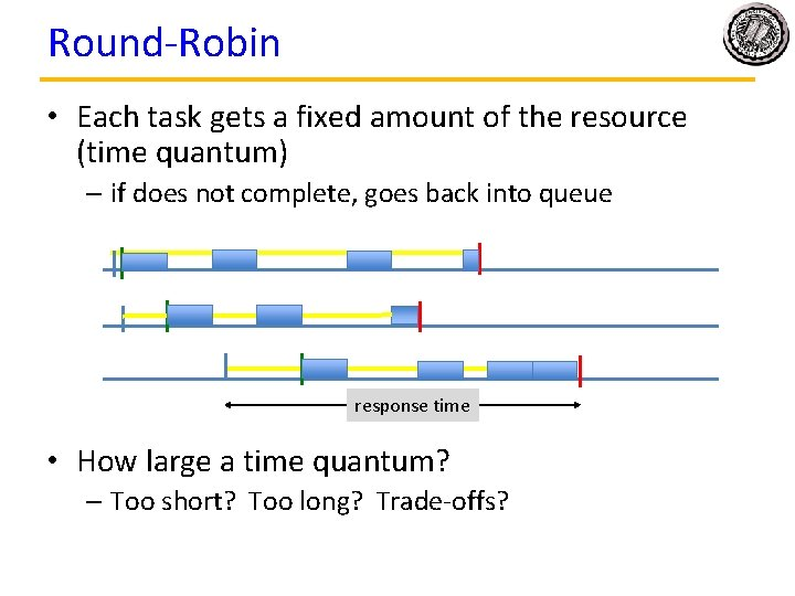 Round-Robin • Each task gets a fixed amount of the resource (time quantum) –