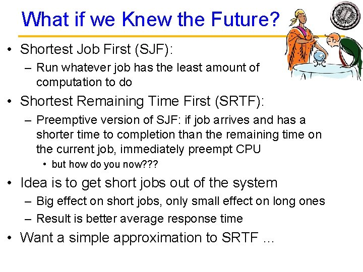 What if we Knew the Future? • Shortest Job First (SJF): – Run whatever