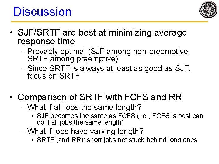 Discussion • SJF/SRTF are best at minimizing average response time – Provably optimal (SJF