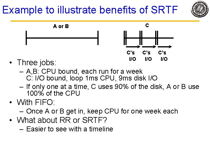 Example to illustrate benefits of SRTF C A or B • Three jobs: C's