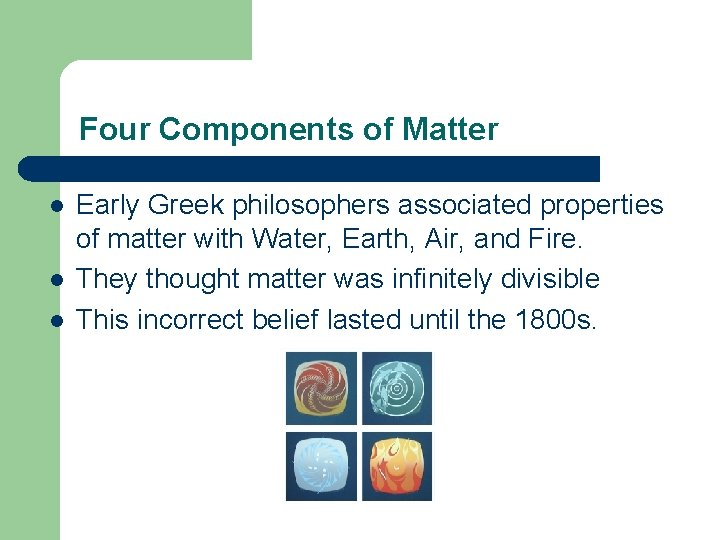Four Components of Matter l l l Early Greek philosophers associated properties of matter
