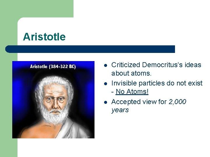 Aristotle l l l Criticized Democritus's ideas about atoms. Invisible particles do not exist