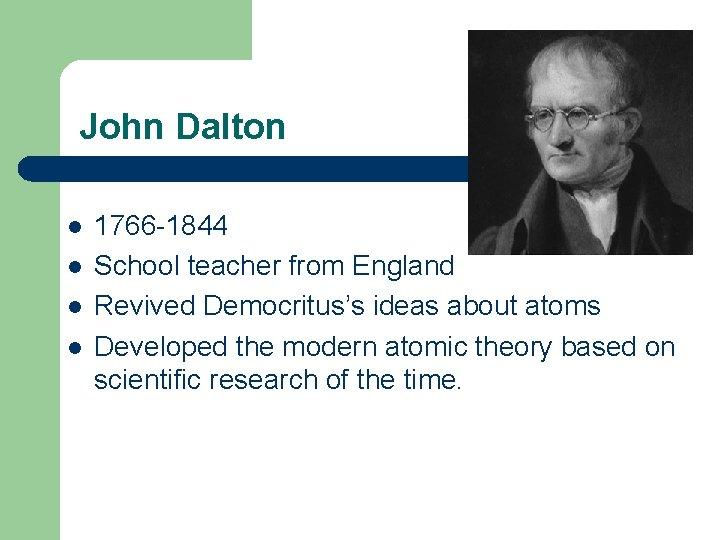 John Dalton l l 1766 -1844 School teacher from England Revived Democritus's ideas about