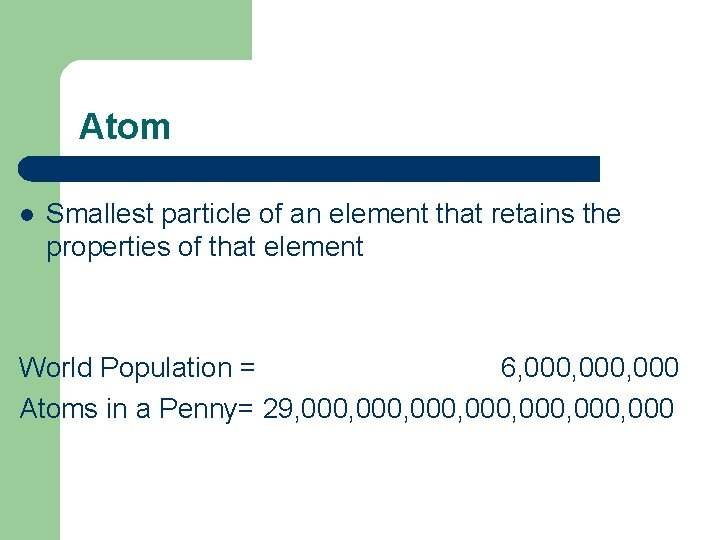 Atom l Smallest particle of an element that retains the properties of that element