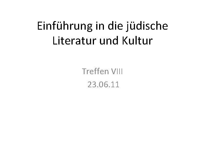 Einführung in die jüdische Literatur und Kultur Treffen VIII 23. 06. 11