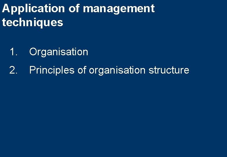 Application of management techniques 1. Organisation 2. Principles of organisation structure