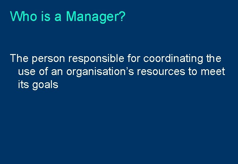 Who is a Manager? The person responsible for coordinating the use of an organisation's