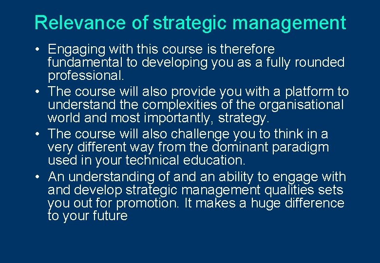 Relevance of strategic management • Engaging with this course is therefore fundamental to developing