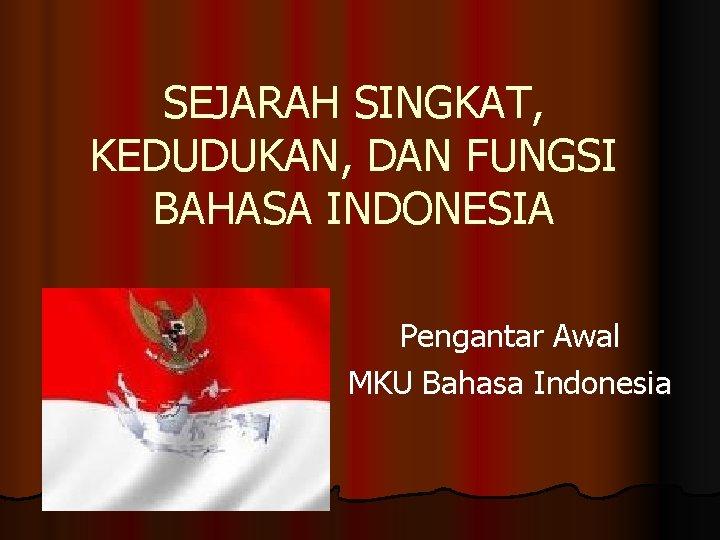 SEJARAH SINGKAT, KEDUDUKAN, DAN FUNGSI BAHASA INDONESIA Pengantar Awal MKU Bahasa Indonesia