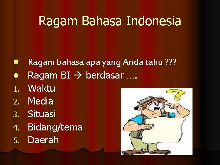 Ragam Bahasa Indonesia l l 1. 2. 3. 4. 5. Ragam bahasa apa yang