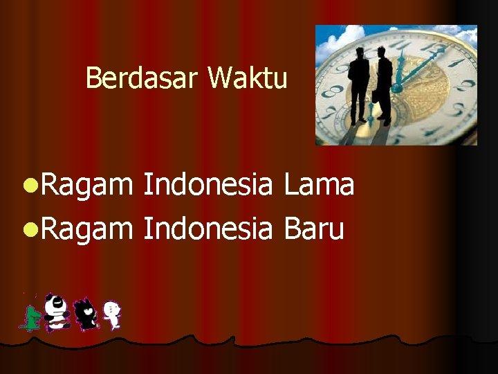 Berdasar Waktu l. Ragam Indonesia Lama l. Ragam Indonesia Baru