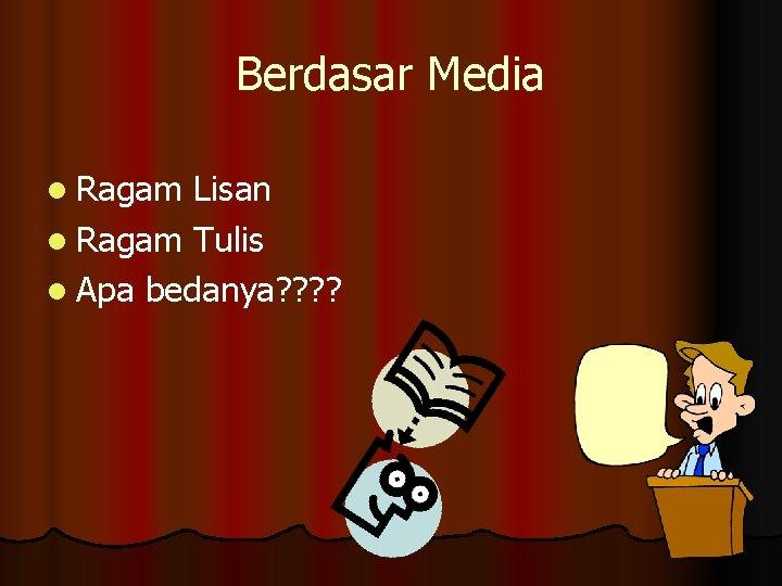 Berdasar Media l Ragam Lisan l Ragam Tulis l Apa bedanya? ?