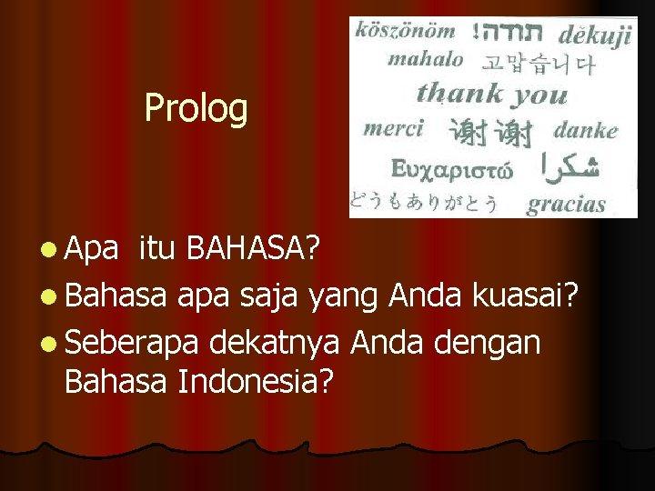 Prolog l Apa itu BAHASA? l Bahasa apa saja yang Anda kuasai? l Seberapa