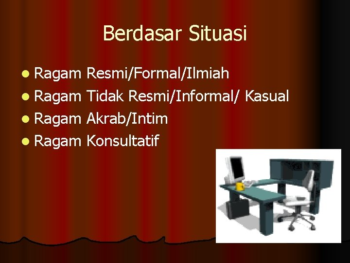Berdasar Situasi l Ragam Resmi/Formal/Ilmiah l Ragam Tidak Resmi/Informal/ Kasual l Ragam Akrab/Intim l